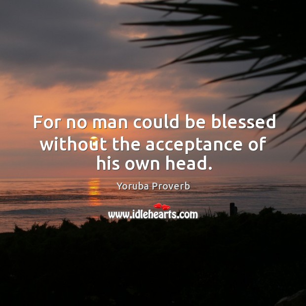 For no man could be blessed without the acceptance of his own head. Yoruba Proverbs Image
