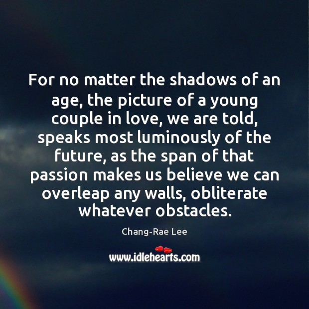 For no matter the shadows of an age, the picture of a Image