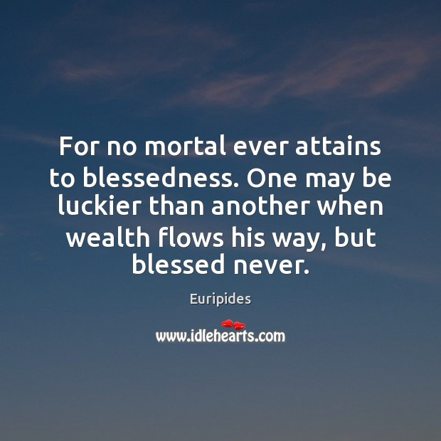 Image, For no mortal ever attains to blessedness. One may be luckier than