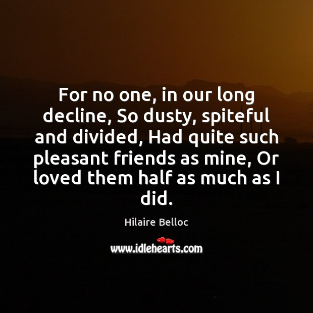 For no one, in our long decline, So dusty, spiteful and divided, Hilaire Belloc Picture Quote