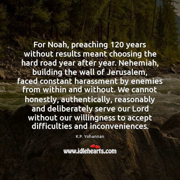 For Noah, preaching 120 years without results meant choosing the hard road year K.P. Yohannan Picture Quote