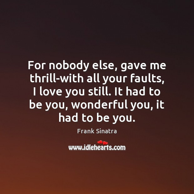 For nobody else, gave me thrill-with all your faults, I love you Frank Sinatra Picture Quote