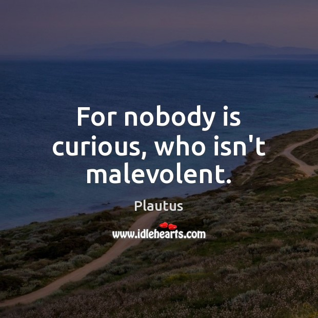 For nobody is curious, who isn't malevolent. Plautus Picture Quote