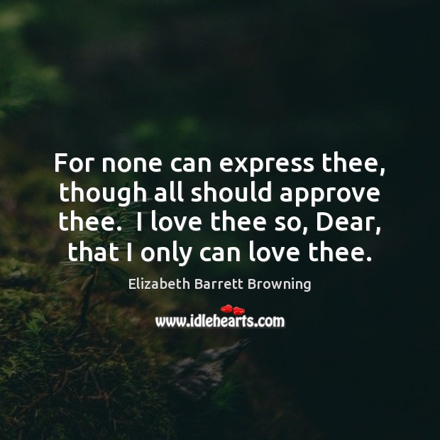 For none can express thee, though all should approve thee.  I love Elizabeth Barrett Browning Picture Quote
