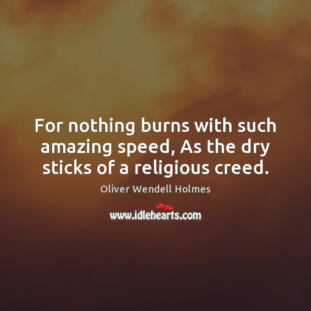 For nothing burns with such amazing speed, As the dry sticks of a religious creed. Image