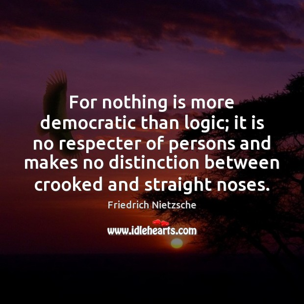 For nothing is more democratic than logic; it is no respecter of Logic Quotes Image
