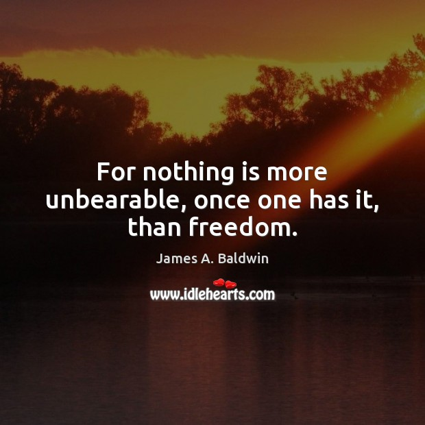 For nothing is more unbearable, once one has it, than freedom. James A. Baldwin Picture Quote