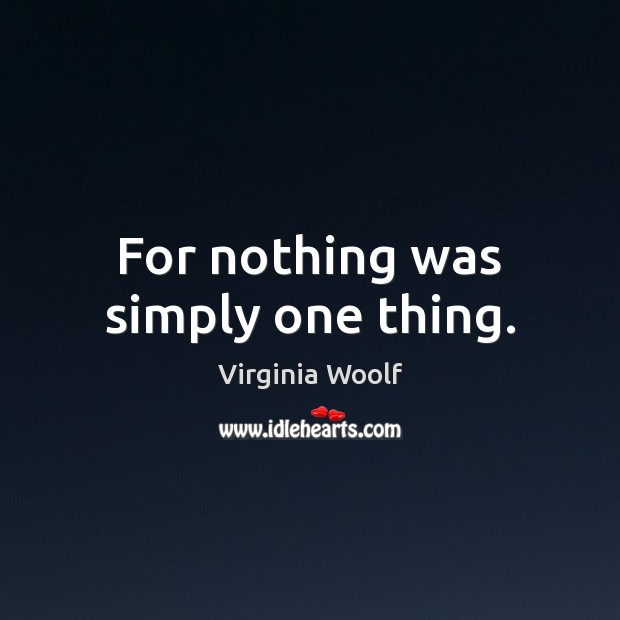 For nothing was simply one thing. Virginia Woolf Picture Quote