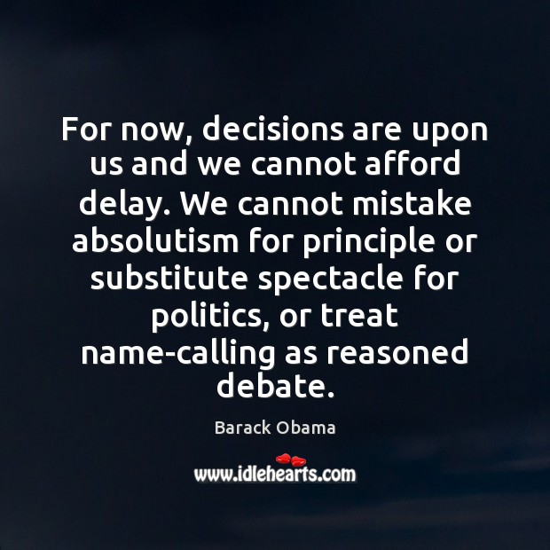 Image, For now, decisions are upon us and we cannot afford delay. We