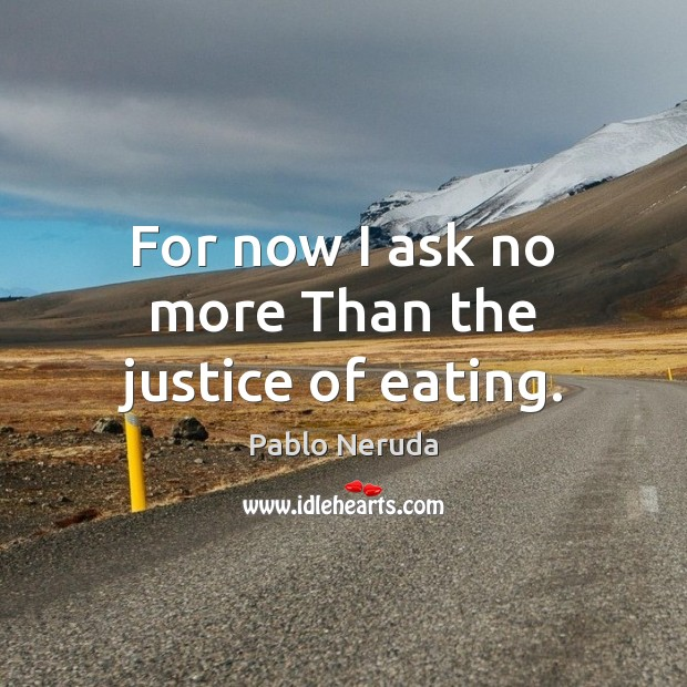 Image, For now I ask no more Than the justice of eating.