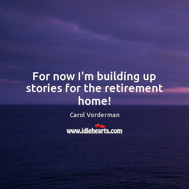For now I'm building up stories for the retirement home! Carol Vorderman Picture Quote