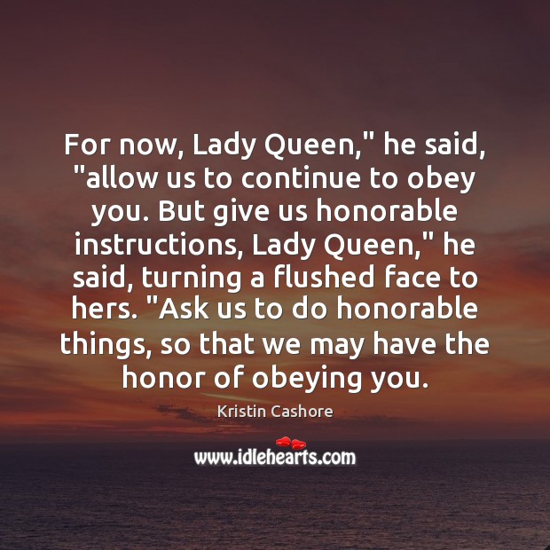 "For now, Lady Queen,"" he said, ""allow us to continue to obey Kristin Cashore Picture Quote"