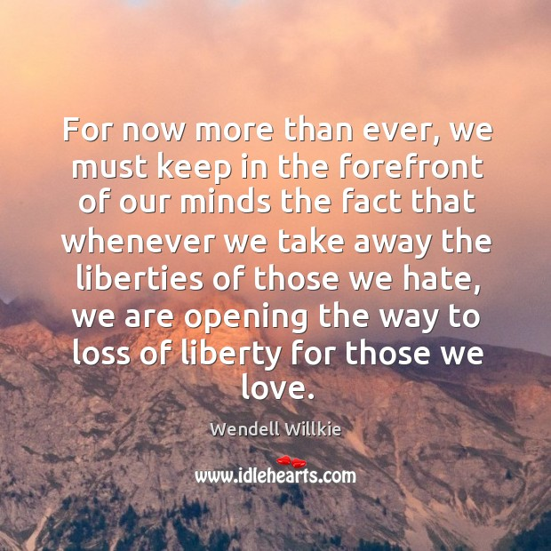 For now more than ever, we must keep in the forefront of our minds the fact that whenever Wendell Willkie Picture Quote
