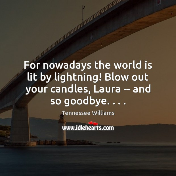 For nowadays the world is lit by lightning! Blow out your candles, Tennessee Williams Picture Quote