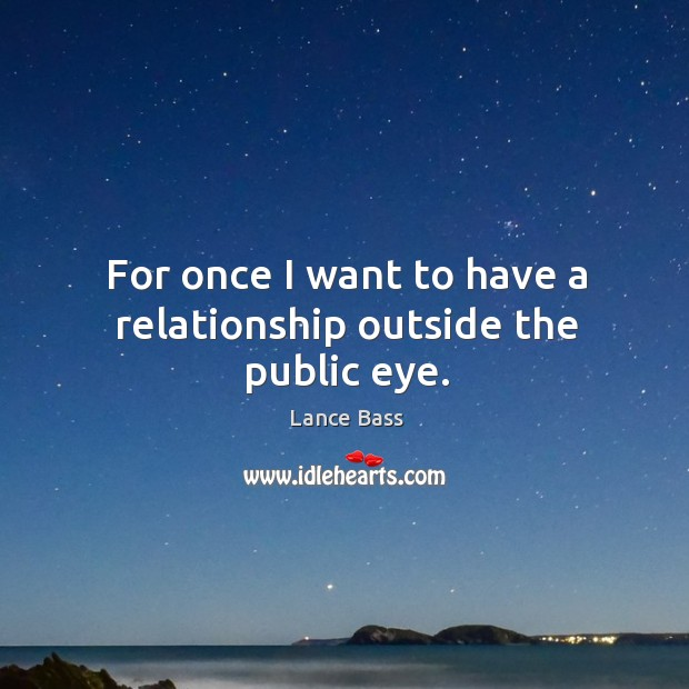 For once I want to have a relationship outside the public eye. Lance Bass Picture Quote