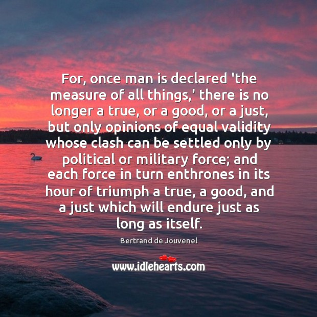 For, once man is declared 'the measure of all things,' there Bertrand de Jouvenel Picture Quote
