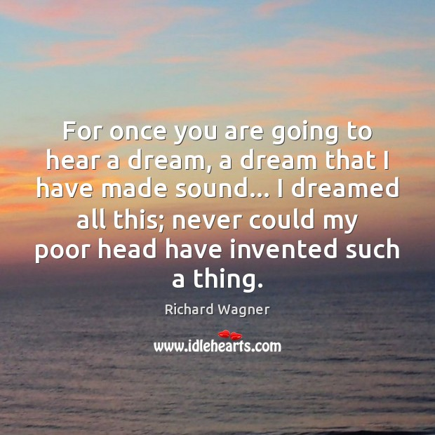 For once you are going to hear a dream, a dream that Richard Wagner Picture Quote