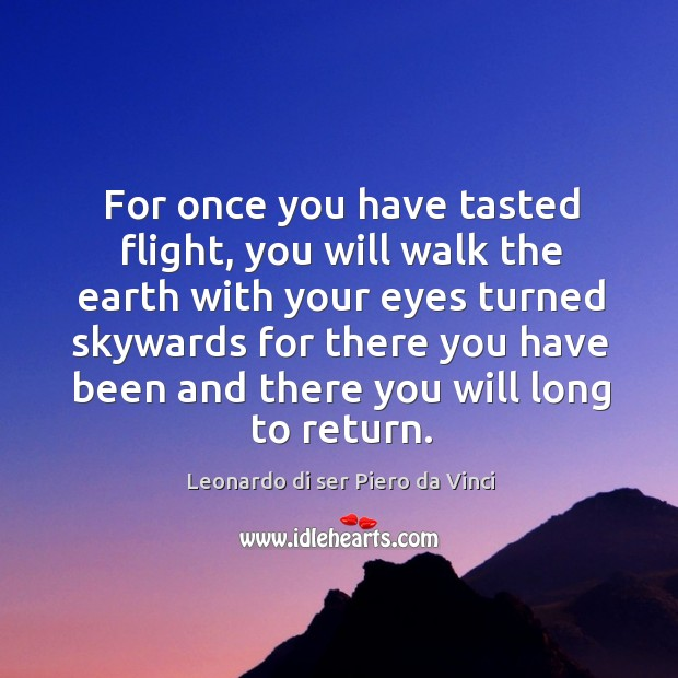 For once you have tasted flight, you will walk the earth with your eyes turned Image