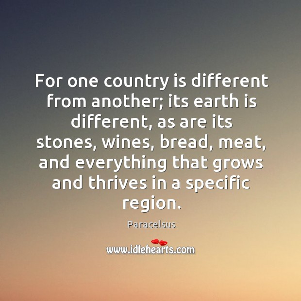 For one country is different from another; its earth is different Paracelsus Picture Quote