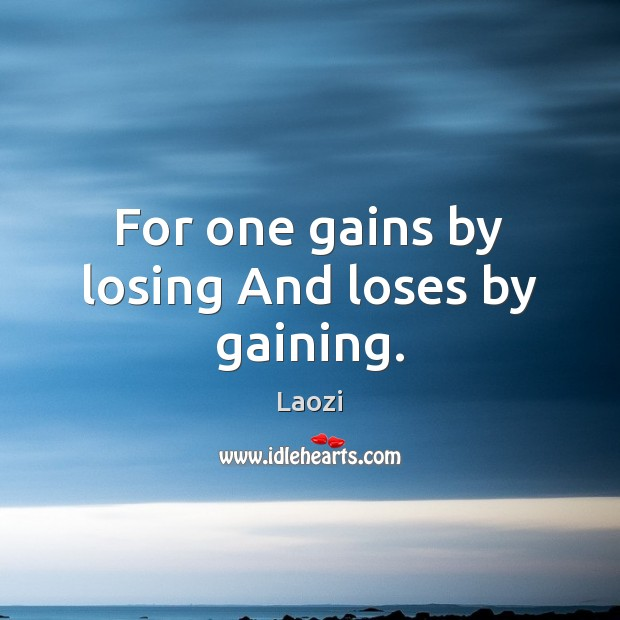 For one gains by losing And loses by gaining. Image