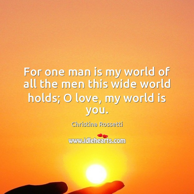 For one man is my world of all the men this wide world holds; O love, my world is you. Christina Rossetti Picture Quote