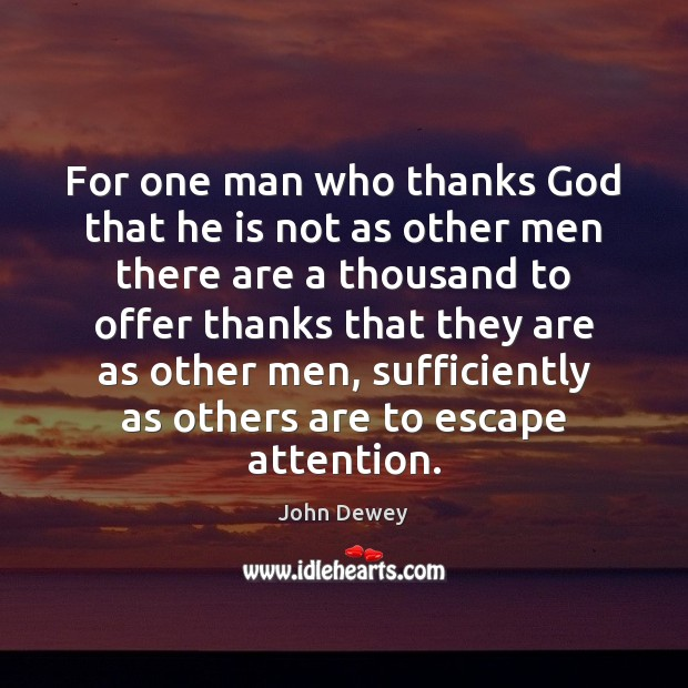 For one man who thanks God that he is not as other John Dewey Picture Quote