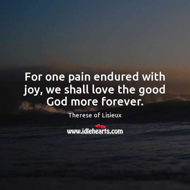 Image, For one pain endured with joy, we shall love the good God more forever.