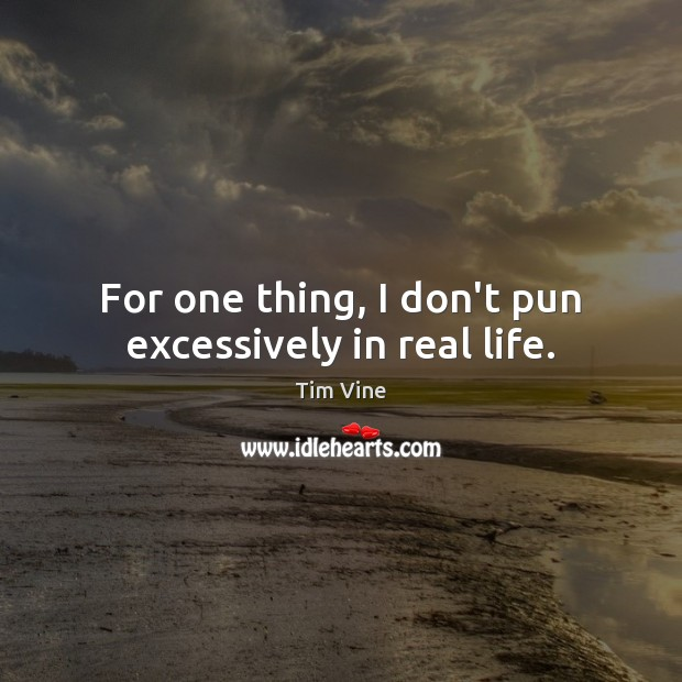Tim Vine Picture Quote image saying: For one thing, I don't pun excessively in real life.