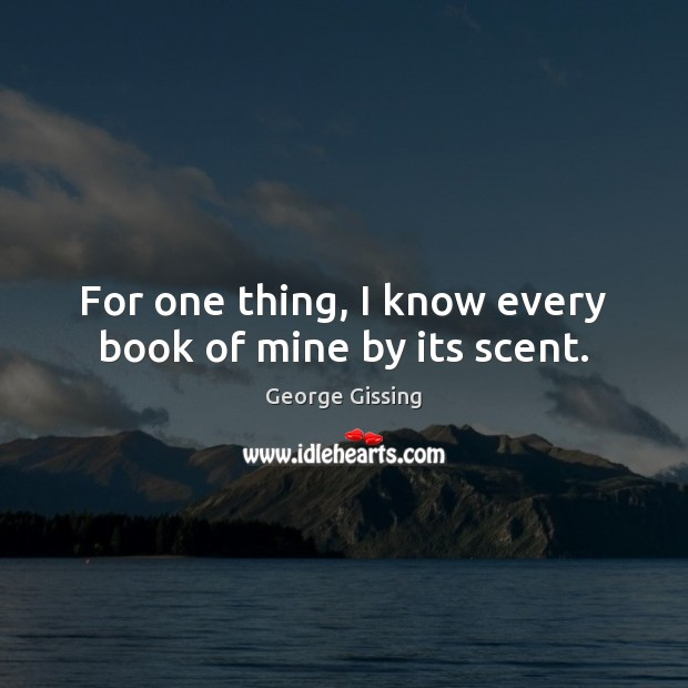 For one thing, I know every book of mine by its scent. George Gissing Picture Quote