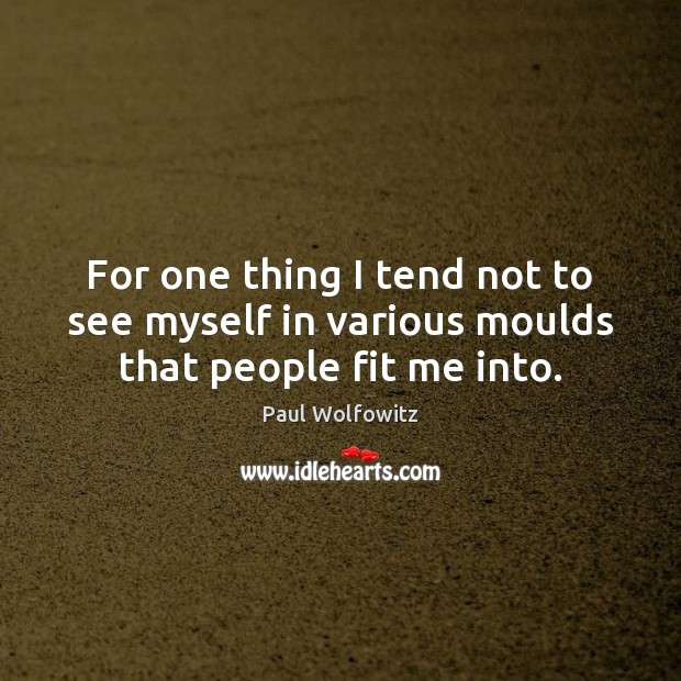 Paul Wolfowitz Picture Quote image saying: For one thing I tend not to see myself in various moulds that people fit me into.
