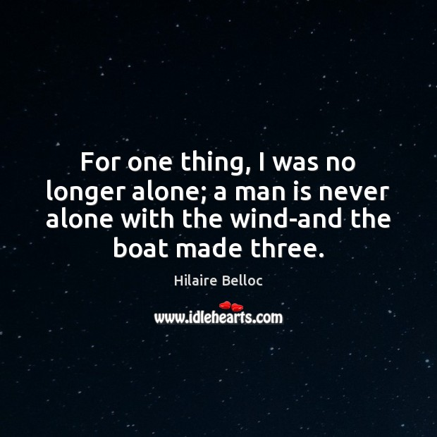 For one thing, I was no longer alone; a man is never Hilaire Belloc Picture Quote