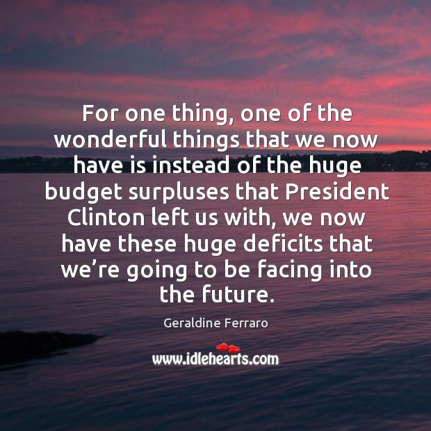 For one thing, one of the wonderful things that we now have is instead Geraldine Ferraro Picture Quote