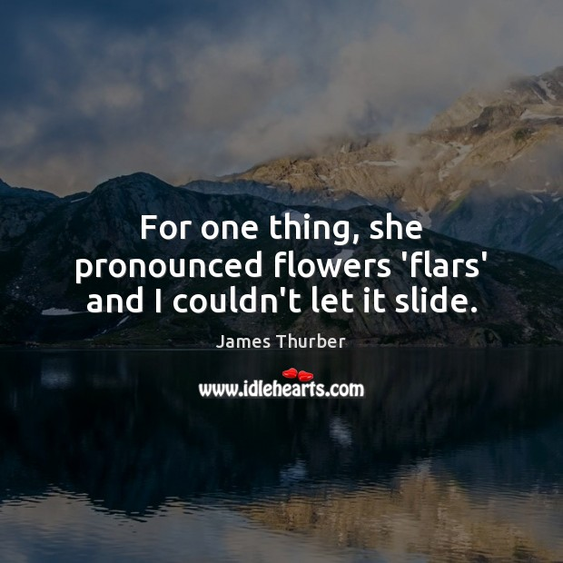 For one thing, she pronounced flowers 'flars' and I couldn't let it slide. James Thurber Picture Quote