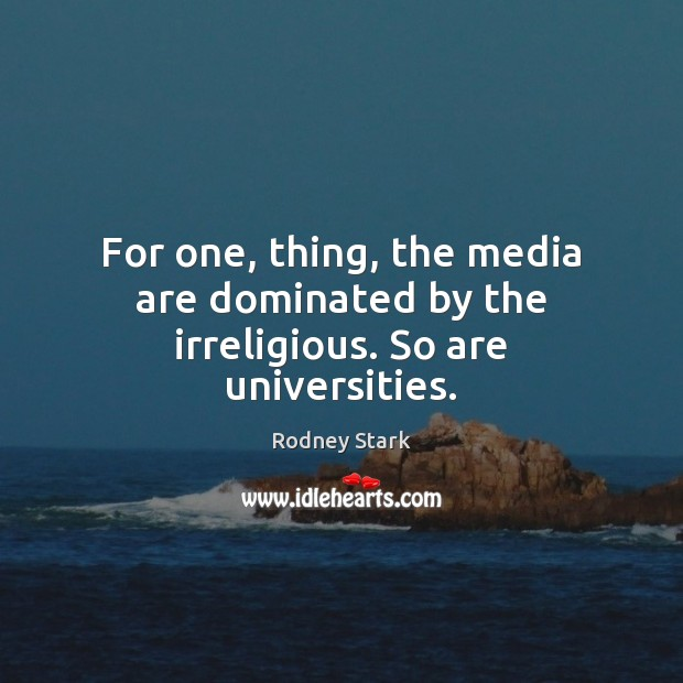 For one, thing, the media are dominated by the irreligious. So are universities. Rodney Stark Picture Quote