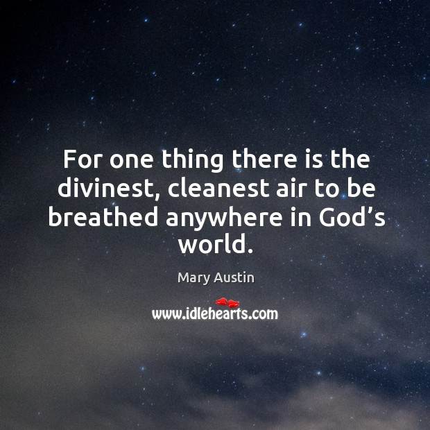 For one thing there is the divinest, cleanest air to be breathed anywhere in God's world. Image