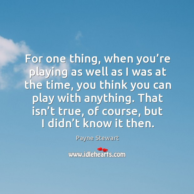 For one thing, when you're playing as well as I was at the time, you think you can play with anything. Image