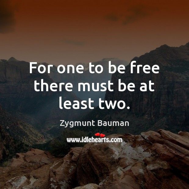 For one to be free there must be at least two. Image