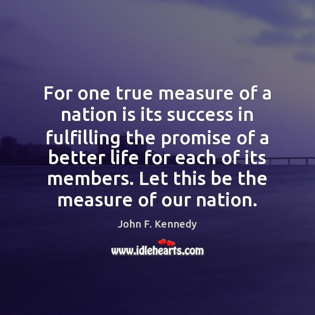 For one true measure of a nation is its success in fulfilling John F. Kennedy Picture Quote
