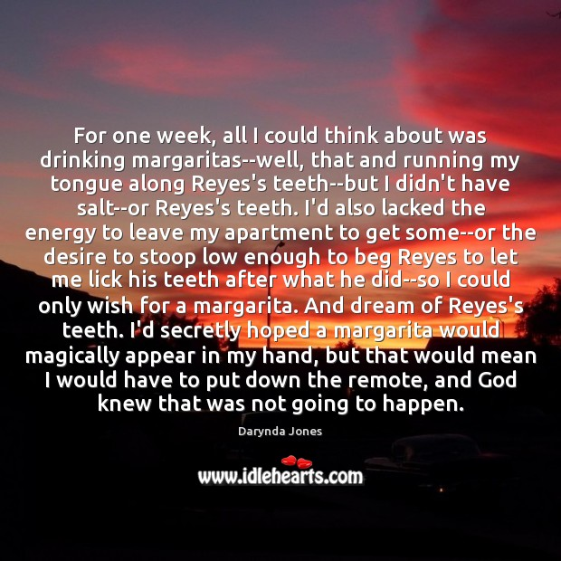 For one week, all I could think about was drinking margaritas–well, that Darynda Jones Picture Quote
