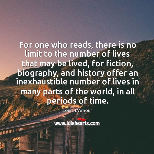 For one who reads, there is no limit to the number of lives that may be lived Louis L'Amour Picture Quote