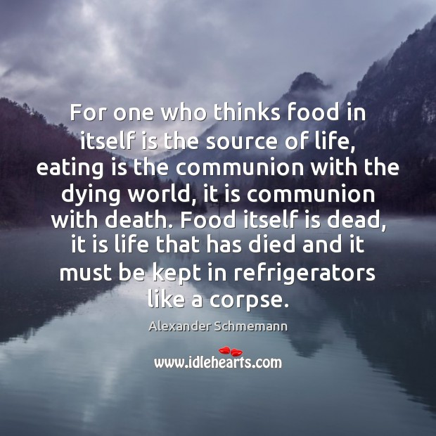 Image, For one who thinks food in itself is the source of life,