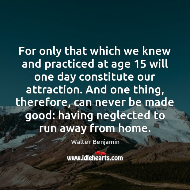 For only that which we knew and practiced at age 15 will one Walter Benjamin Picture Quote