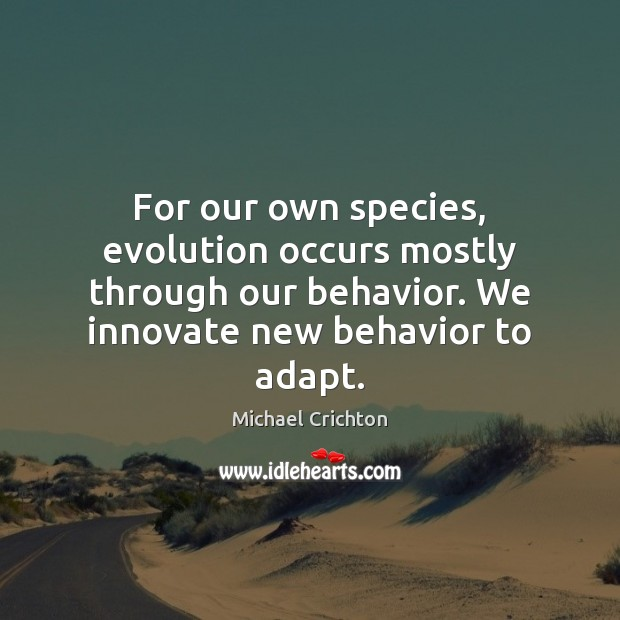 For our own species, evolution occurs mostly through our behavior. We innovate Michael Crichton Picture Quote