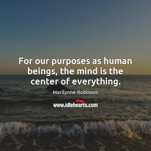 For our purposes as human beings, the mind is the center of everything. Marilynne Robinson Picture Quote