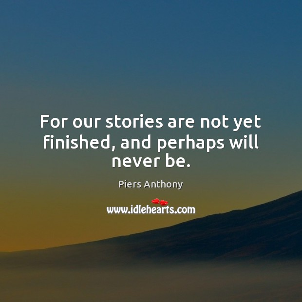 For our stories are not yet finished, and perhaps will never be. Image