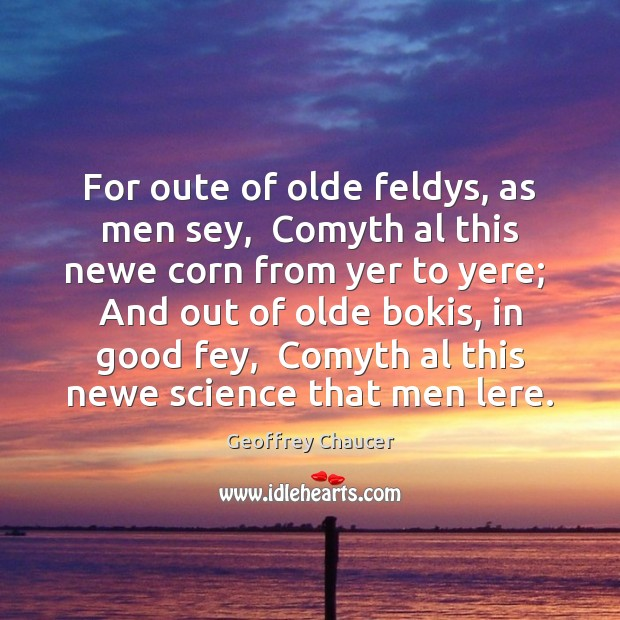 For oute of olde feldys, as men sey,  Comyth al this newe Geoffrey Chaucer Picture Quote