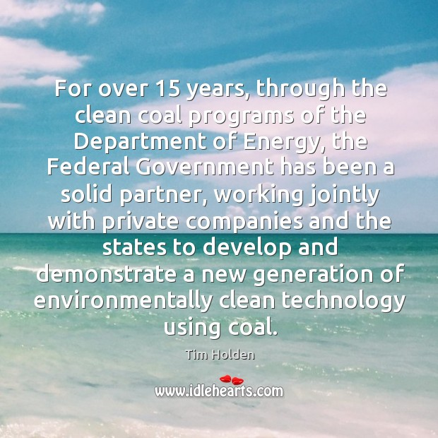 For over 15 years, through the clean coal programs of the department of energy, the federal Tim Holden Picture Quote