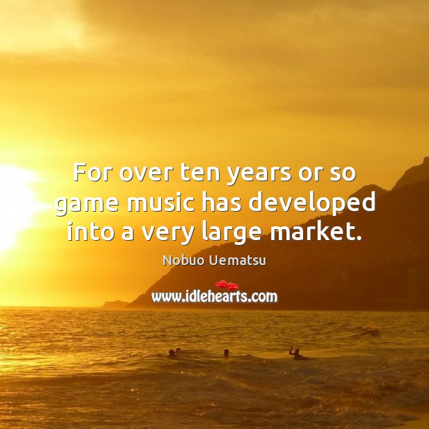 For over ten years or so game music has developed into a very large market. Nobuo Uematsu Picture Quote