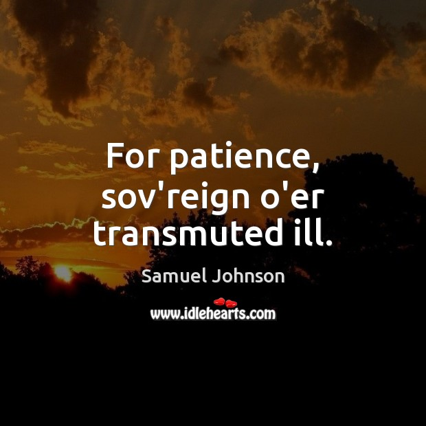 For patience, sov'reign o'er transmuted ill. Samuel Johnson Picture Quote