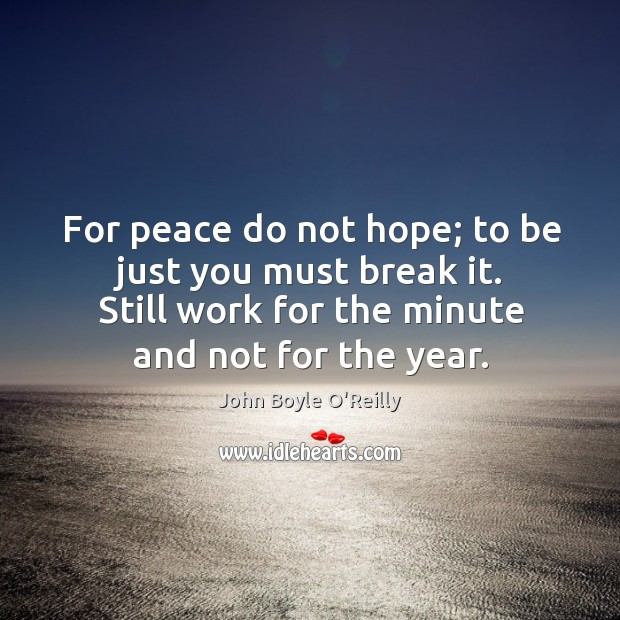For peace do not hope; to be just you must break it. Image